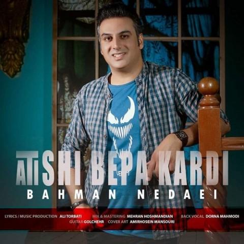 دانلود آهنگ آتیشی به پا کردی تو قلبم ببین بهمن ندایی